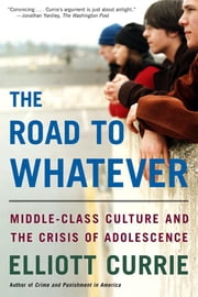 The Road to Whatever - Middle-Class Culture and the Crisis of Adolescence ebook by Elliott Currie