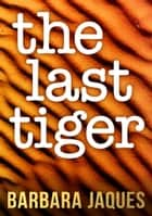 The Last Tiger eBook by Barbara Jaques
