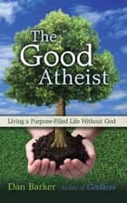 The Good Atheist - Living a Purpose-Filled Life Without God ebook by Dan Barker, Julia Sweeney