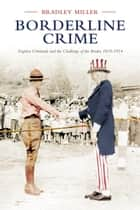 Borderline Crime - Fugitive Criminals and the Challenge of the Border, 1819-1914 ebook by Bradley Miller, The Osgoode Society