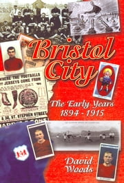 Bristol City: The Early Years 1894-1915 ebook by David Woods