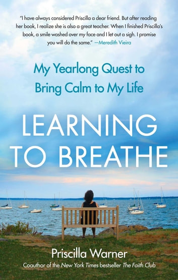 Learning to Breathe - My Yearlong Quest to Bring Calm to My Life ebook by Priscilla Warner