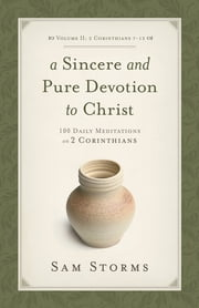 A Sincere and Pure Devotion to Christ (Vol. 2, 2 Corinthians 7-13) - 100 Daily Meditations on 2 Corinthians ebook by Sam Storms