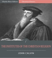 The Institutes of the Christian Religion (Illustrated Edition) ebook by John Calvin