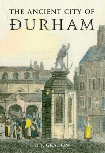 The Ancient City of Durham ebook by H. T. Gradon