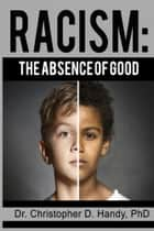 Racism: The Absence of Good ebook by Christopher Handy