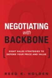 Negotiating with Backbone - Eight Sales Strategies to Defend Your Price and Value ebook by Reed K. Holden
