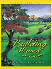Building Heaven on Earth - Claiming Our Human Spirit ebook by Dwight Webb, PhD