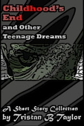 Childhood's End and Other Teenage Dreams, A Short Story Collection ebook by Tristan Taylor