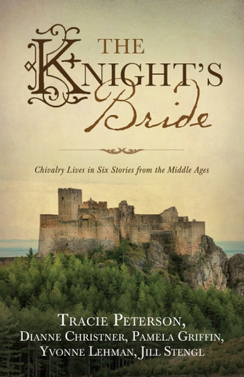 The Knight's Bride - Chivalry Lives in 6 Stories from the Middle Ages ebook by Tracie Peterson,Dianne Christner,Pamela Griffin,Yvonne Lehman,Jill Stengl