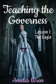 Teaching the Governess, Lesson 1: The Eagle - The Gentleman & the Governess, #1 ebook by Amelia Wren