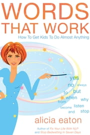 Words that Work - How to Get Kids to Do Almost Anything ebook by Alicia Eaton