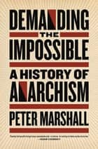 Demanding the Impossible - A History of Anarchism ebook by Peter Marshall