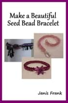 Make a Beautiful Seed Bead Bracelet ebook by Janis Frank