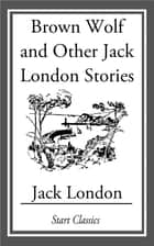 Brown Wolf and Other Jack London Stories ebook by Jack London