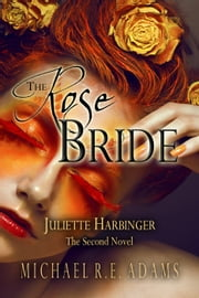The Rose Bride (Juliette Harbinger, Vol. 2) - Juliette Harbinger, #3 ebook by Michael R.E. Adams