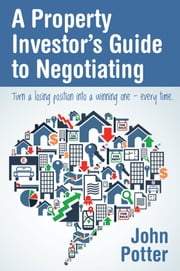 A Property Investors Guide to Negotiating - Turn a Losing Position into a Winning One - Every Time ebook by John Potter
