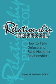 The Relationship Protocol - How to Talk, Defuse and Build Healthier Relationships ebook by Debra M. Roberts, Lcsw,Joel D Haber, Ph.d