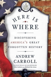 Here Is Where - Discovering America's Great Forgotten History ebook by Andrew Carroll