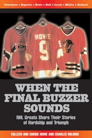 When the Final Buzzer Sounds - NHL Greats Share Their Stories of Hardship and Triumph ebook by Colleen Howe,Gordie Howe,Charles Wilkins