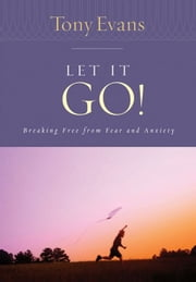 Let it Go! - Breaking Free From Fear and Anxiety ebook by Tony Evans