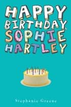 Happy Birthday, Sophie Hartley ebook by Stephanie Greene