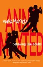 Behaving Like Adults ebook by Anna Maxted
