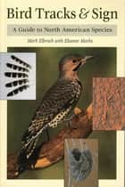 Bird Tracks & Sign - A Guide to North American Species ebook by Mark Elbroch, Eleanor Marks, Diane C. Boretos