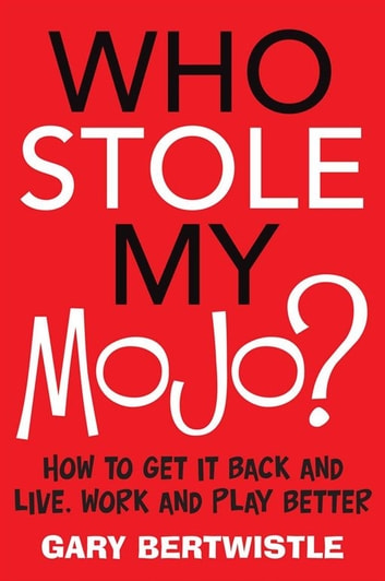 Who Stole My Mojo? - How to get it back and live, work and play better ebook by Gary Bertwistle