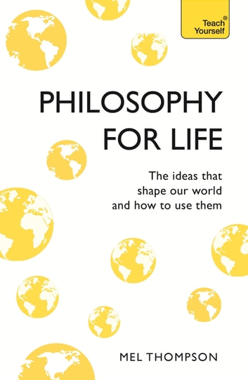 Philosophy for Life: Teach Yourself - The Ideas That Shape Our World and How To Use Them ebook by Mel Thompson