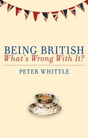 Being British - What's Wrong With It? ebook by Peter Whittle