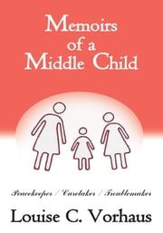 Memoirs of a Middle Child - Peacekeeper / Caretaker / Troublemaker ebook by Louise C. Vorhaus