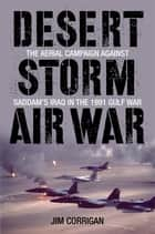 Desert Storm Air War - The Aerial Campaign against Saddam's Iraq in the 1991 Gulf War ebook by Jim Corrigan