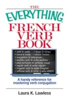 The Everything French Verb Book - A Handy Reference For Mastering Verb Conjugation ebook by Laura K Lawless