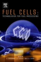 Fuel Cells: Technologies for Fuel Processing ebook by Dushyant Shekhawat II,J.J. Spivey,David A Berry I