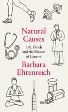 Natural Causes - Life, Death and the Illusion of Control ebook by Barbara Ehrenreich