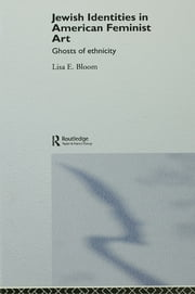 Jewish Identities in American Feminist Art - Ghosts of Ethnicity ebook by Lisa E. Bloom
