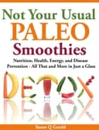 Not Your Usual Paleo Smoothies - Nutrition, Health, Energy and Disease Prevention, All That and More in Just a Glass ebook by Susan Q Gerald