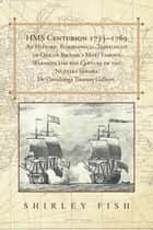 Hms Centurion 1733–1769 an Historic Biographical-Travelogue of One of Britain's Most Famous Warships and the Capture of the Nuestra Senora De Covadonga Treasure Galleon. ebook by Shirley Fish