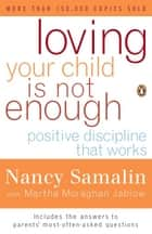 Loving Your Child Is Not Enough - Positive Discipline That Works ebook by Nancy Samalin, Martha Moraghan Jablow