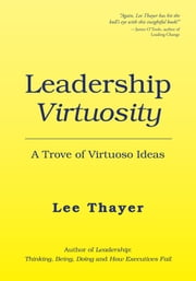Leadership Virtuosity - A Trove of Virtuoso Ideas ebook by Lee Thayer