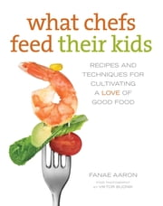 What Chefs Feed Their Kids - Recipes and Techniques for Cultivating a Love of Good Food ebook by Fanae Aaron, Sandy Smith