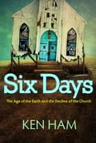 Six Days - The Age of the Earth and the Decline of the Church ebook by Ken Ham
