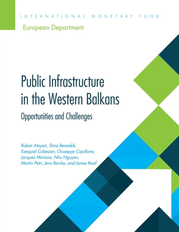 Public Infrastructure in the Western Balkans - Opportunities and Challenges ebook by Ruben V Atoyan,Dora Benedek,Ezequiel Cabezon,Jacques A Miniane,Nguyen Ngoc Duy,James Roaf