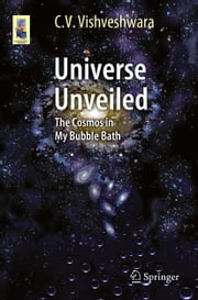 Universe Unveiled - The Cosmos in My Bubble Bath ebook by C. V. Vishveshwara