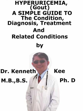 HyperUricemia (Gout), A Simple Guide To The Condition, Diagnosis, Treatment And Related Conditions ebook by Kenneth Kee