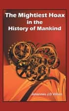 The Mightiest Hoax in the History of Mankind ebook by Johannes J.D Villion