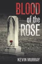 Blood of the Rose - A gripping serial killer thriller ebook by Kevin Murray