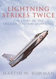 Lightning Strikes Twice - The Story of The English Electric Lightning ebook by Martin W. Bowman