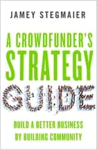 A Crowdfunder's Strategy Guide - Build a Better Business by Building Community ebook by Jamey Stegmaier